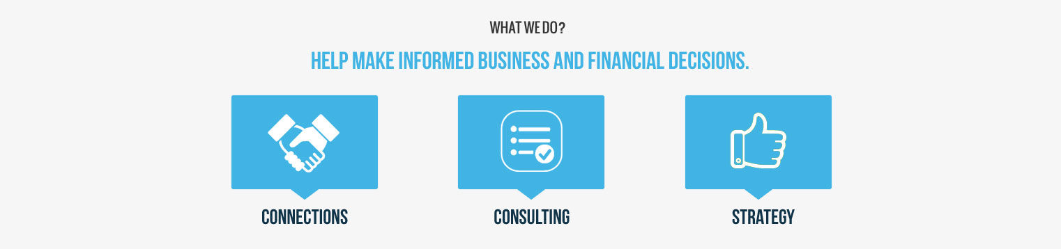 What We Do  Help make informed Business and Financial Decisions through Connections Consulting and Strategy Development